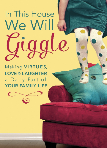 In This House, We Will giggle : Making VIRTUES, LOVE & LAUGHTER a Daily Part of YOUR FAMILY LIFE