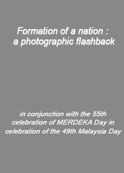 Formation of a nation : a photographic flashback : in conjunction with the 55th celebration of MERDEKA Day in celebration of the 49th Malaysia Day.