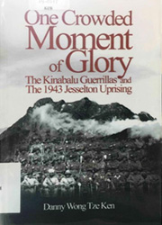 One Crowded Moment of Glory : The Kinabalu Guerillas and the 1943 Jesselton Uprising