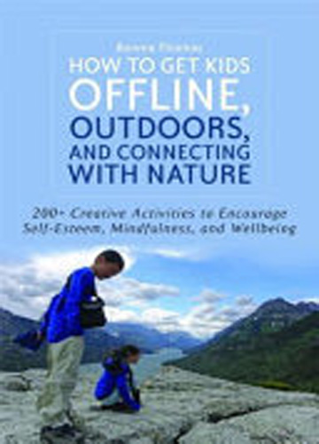 HOW TO GET KIDS OFFLINE, OUTDOORS, AND CONNECTING WITH NATURE ; 200+ CREATIVE ACTIVITIES TO ENCOURAGE SELF-ESTEEM, MINDFULNESS, AND WELLBEING