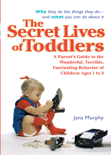 The Secret Lives of Toddlers A Parent's Guide to the Wonderful, Terrible, Fascinating Behavior of Children Ages 1 to 3