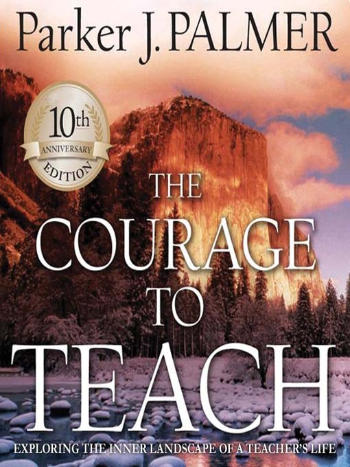 The Courage to Teach, 10th Anniversary Edition Exploring the Inner Landscape of a Teachers Life