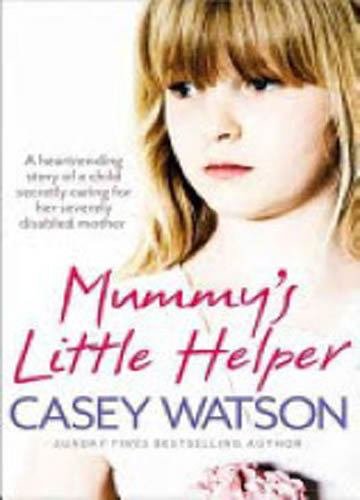 Mummy's little helper : the heartrending true story of a young girl secretly caring for her severely disabled mother