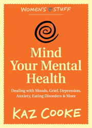 Mind Your Mental Health Dealing With Moods, Grief, Depression, Anxiety, Eating Disorders & More