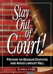 Stay out of court! : the small business guide to preventing disputes and avoiding lawsuit hell